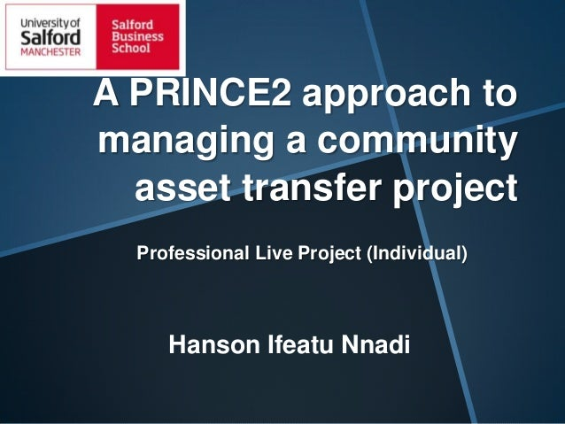 A PRINCE2 approach to managing a community asset transfer project Professional Live Project (Individual)  Hanson Ifeatu Nn...