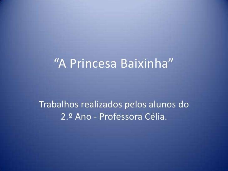 """""""A Princesa Baixinha""""Trabalhos realizados pelos alunos do     2.º Ano - Professora Célia."""