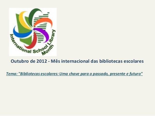 """Outubro de 2012 - Mês internacional das bibliotecas escolaresTema: """"Bibliotecas escolares: Uma chave para o passado, prese..."""