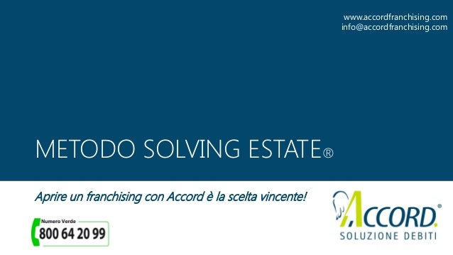 METODO SOLVING ESTATE® Aprire un franchising con Accord è la scelta vincente! www.accordfranchising.com info@accordfranchi...