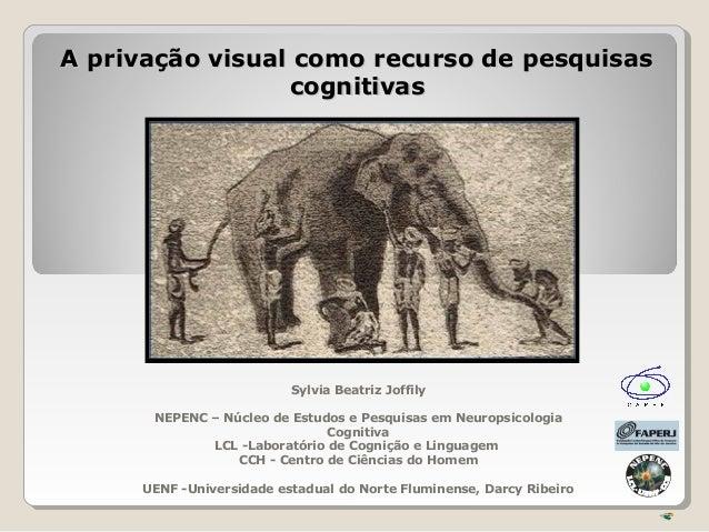 A privação visual como recurso de pesquisasA privação visual como recurso de pesquisas cognitivascognitivas Sylvia Beatriz...