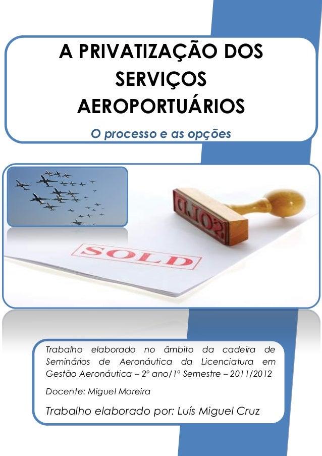 A PRIVATIZAÇÃO DOS        SERVIÇOS    AEROPORTUÁRIOS         O processo e as opçõesTrabalho elaborado no âmbito da cadeira...
