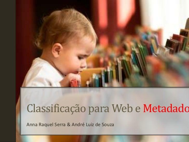 Classificação para Web e Metadados<br />Anna Raquel Serra & André Luiz de Souza<br />