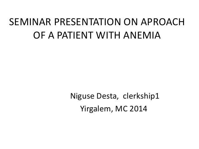 SEMINAR PRESENTATION ON APROACH OF A PATIENT WITH ANEMIA Niguse Desta, clerkship1 Yirgalem, MC 2014