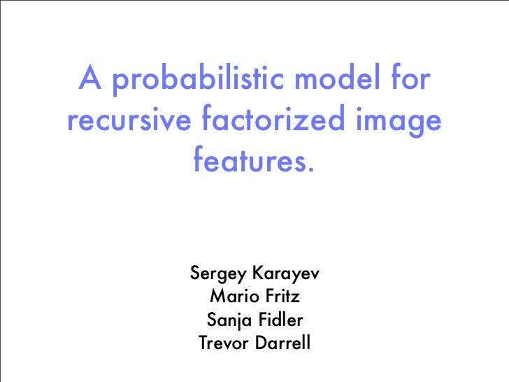 A probabilistic model forrecursive factorized image         features.        Sergey Karayev          Mario Fritz          ...