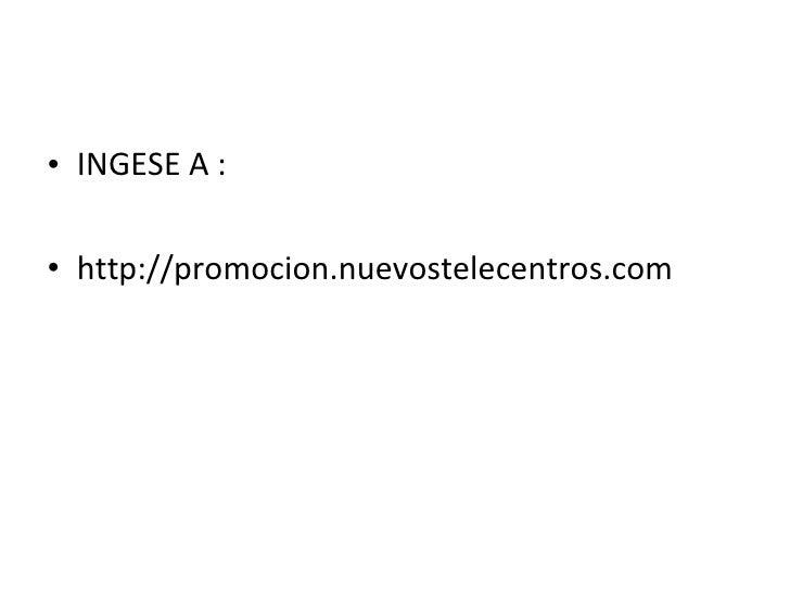 <ul><li>INGESE A : </li></ul><ul><li>http://promocion.nuevostelecentros.com </li></ul>