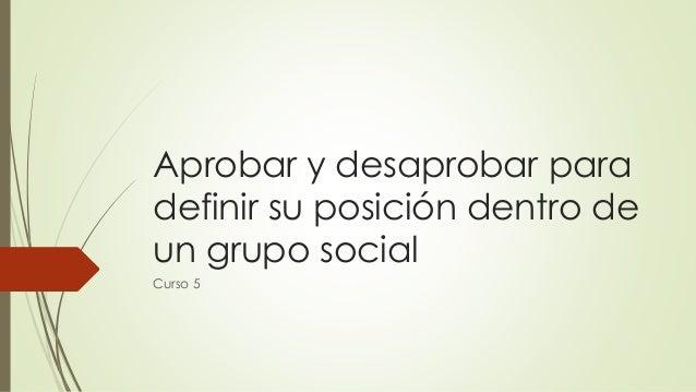 Aprobar y desaprobar para definir su posición dentro de un grupo social Curso 5