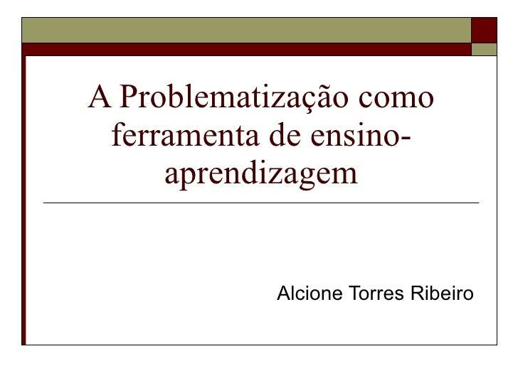 A Problematização como  ferramenta de ensino-      aprendizagem               Alcione Torres Ribeiro