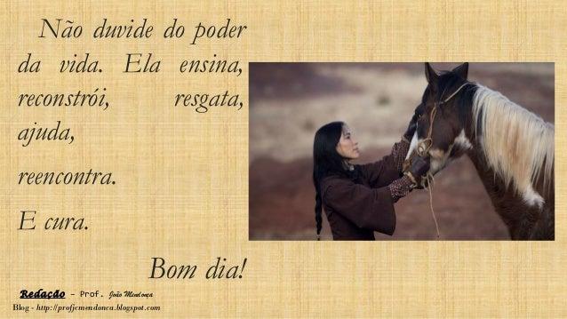 Redação – Prof. João Mendonça Blog - http://profjcmendonca.blogspot.com Não duvide do poder da vida. Ela ensina, reconstró...