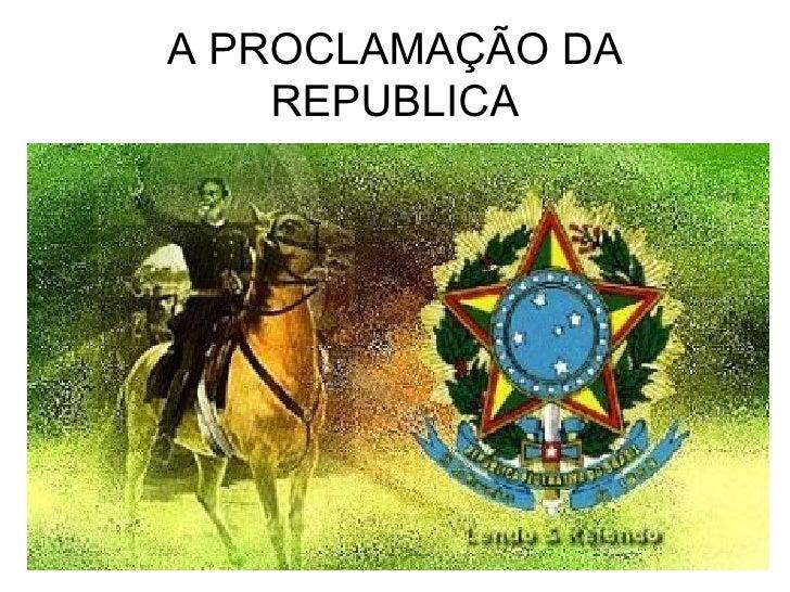 A PROCLAMAÇÃO DA REPUBLICA