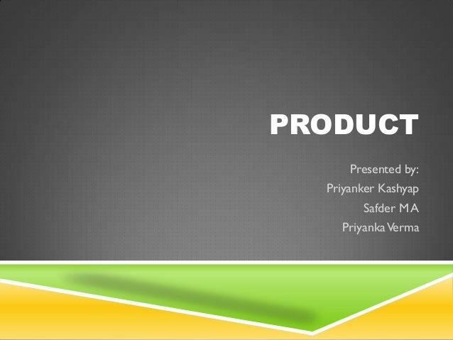 PRODUCT      Presented by:  Priyanker Kashyap        Safder M A    Priyanka Verma