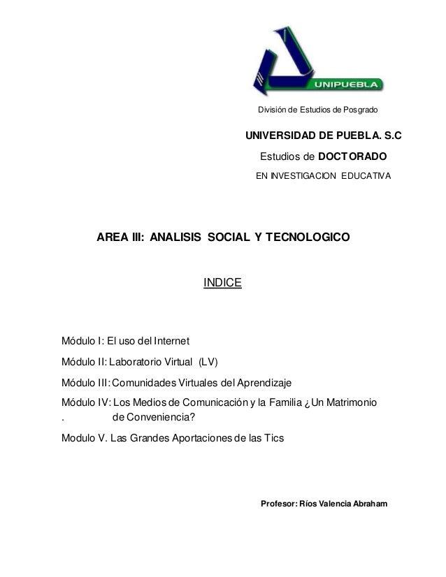 División de Estudios de Posgrado AREA III: ANALISIS SOCIAL Y TECNOLOGICO INDICE Módulo I: El uso del Internet Módulo II: L...
