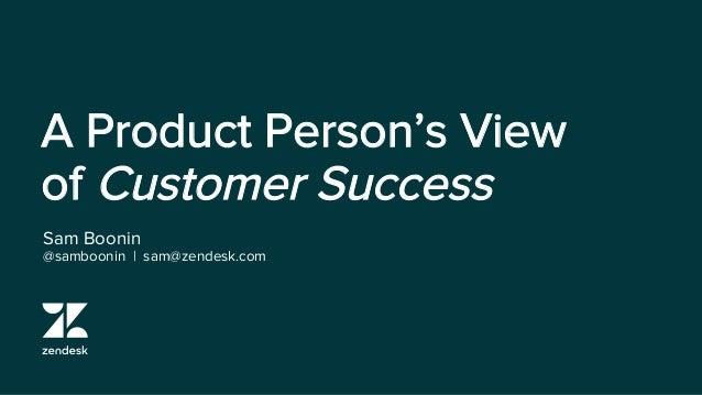 A Product Person's View of Customer Success Sam Boonin @samboonin   sam@zendesk.com