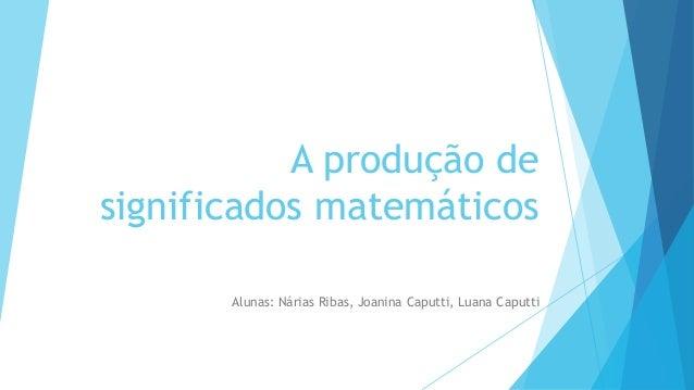 A produção de significados matemáticos Alunas: Nárias Ribas, Joanina Caputti, Luana Caputti