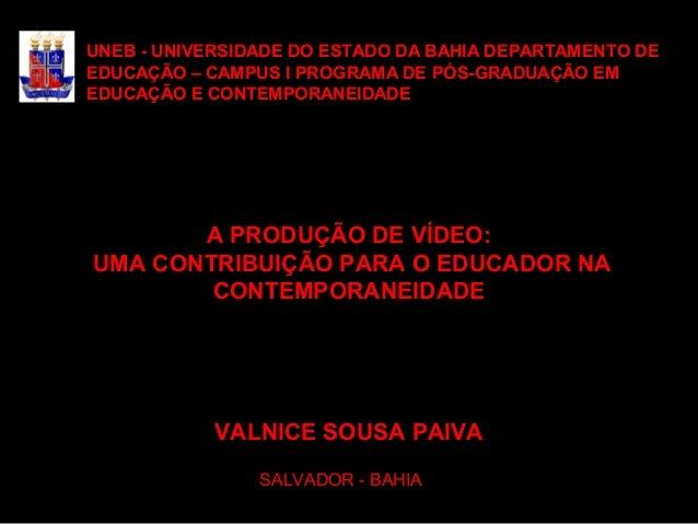 A PRODUÇÃO DE VÍDEO: UMA CONTRIBUIÇÃO PARA O EDUCADOR NA CONTEMPORANEIDADE VALNICE SOUSA PAIVA SALVADOR - BAHIA UNEB - UNI...