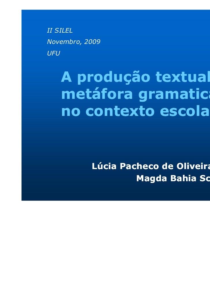 II SILELNovembro, 2009UFU      A produção textual e a      metáfora gramatical      no contexto escolar           Lúcia Pa...