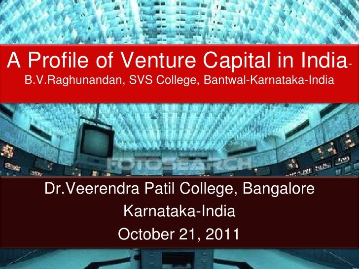A Profile of Venture Capital in India- B.V.Raghunandan, SVS College, Bantwal-Karnataka-India    Dr.Veerendra Patil College...