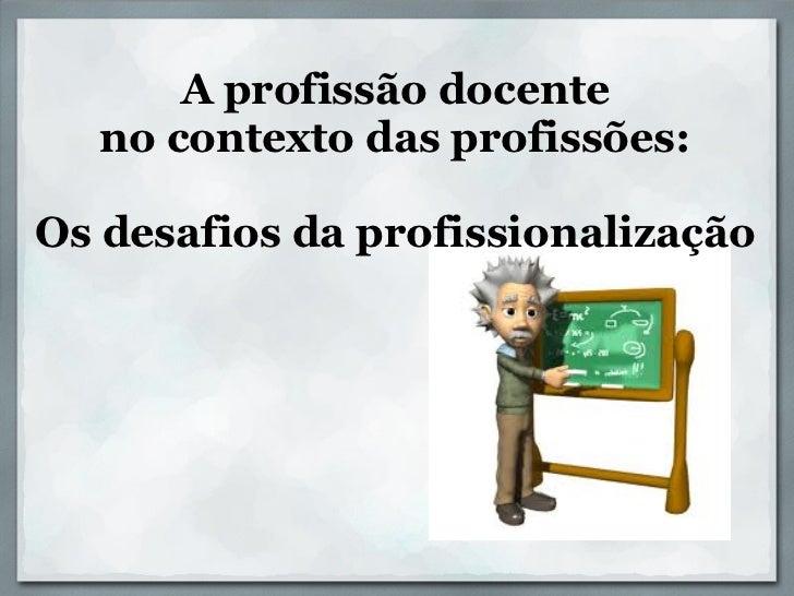 A profissão docente  no contexto das profissões:Os desafios da profissionalização