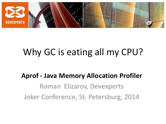 Why GC is eating all my CPU?  Aprof - Java Memory Allocation Profiler  Roman Elizarov, Devexperts  Joker Conference, St. P...