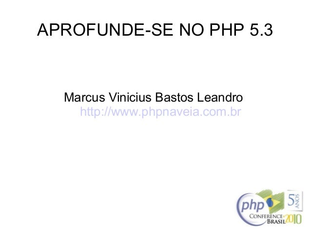 APROFUNDE-SE NO PHP 5.3 Marcus Vinicius Bastos Leandro http://www.phpnaveia.com.br