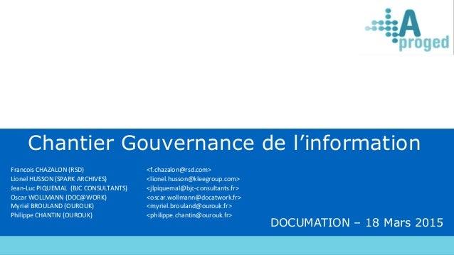 DOCUMATION – 18 Mars 2015 Chantier Gouvernance de l'information Francois CHAZALON (RSD) <f.chazalon@rsd.com> Lionel HUSSON...