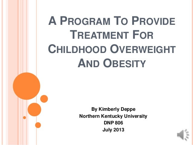 A PROGRAM TO PROVIDE TREATMENT FOR CHILDHOOD OVERWEIGHT AND OBESITY By Kimberly Deppe Northern Kentucky University DNP 806...