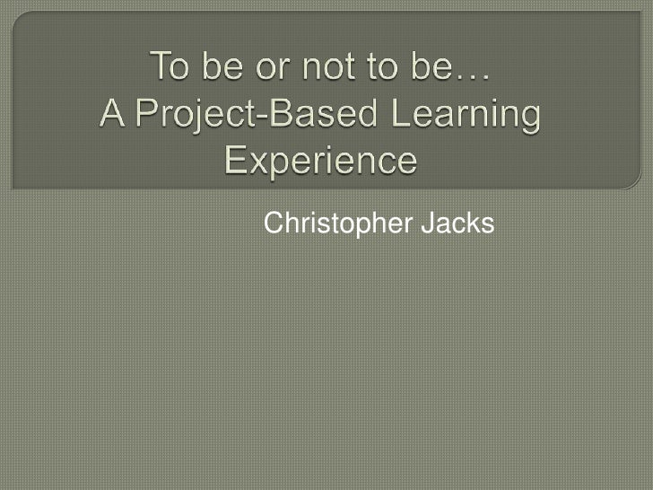 To be or not to be…A Project-Based Learning Experience<br />Christopher Jacks<br />