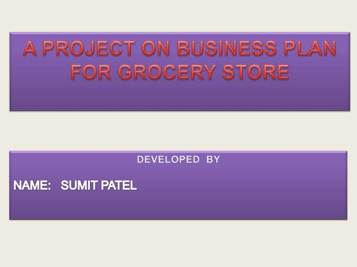 A PROJECT ON BUSINESS PLANFOR GROCERY STORE<br />DEVELOPED  BY<br />NAME:   SUMIT PATEL<br />
