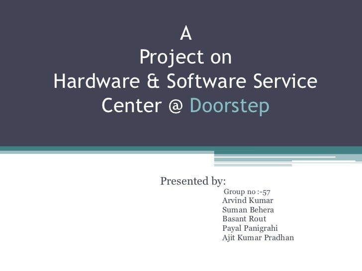 A        Project onHardware & Software Service    Center @ Doorstep          Presented by:                      Group no :...