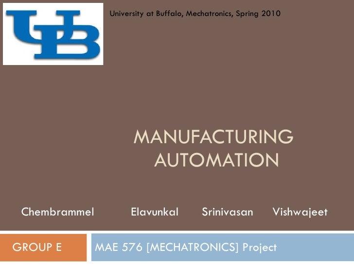 MANUFACTURING  AUTOMATION MAE 576 [MECHATRONICS] Project GROUP E Chembrammel  Elavunkal  Srinivasan  Vishwajeet University...