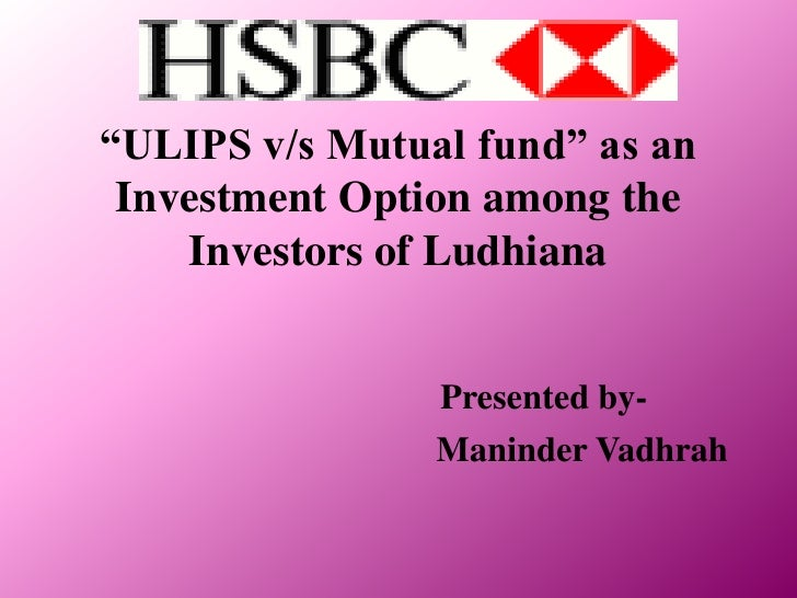 """""""ULIPS v/s Mutual fund"""" as an Investment Option among the Investors of Ludhiana<br />Presented by-<br />Maninder Vadhrah<b..."""