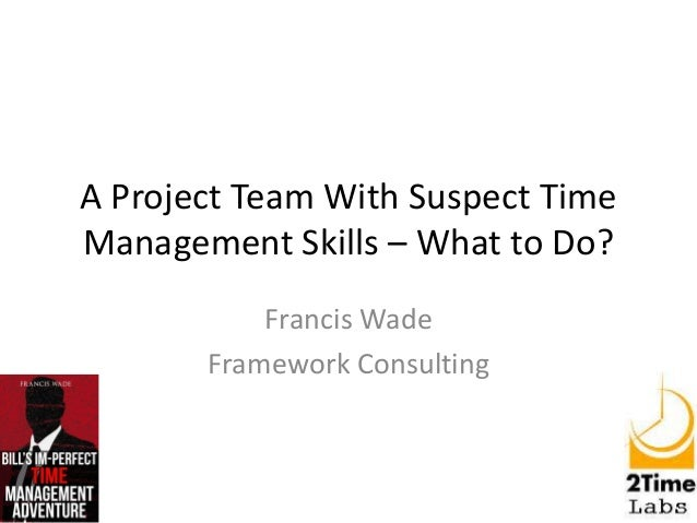 A Project Team With Suspect Time Management Skills – What to Do? Francis Wade Framework Consulting