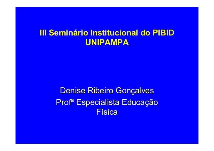 III Seminário Institucional do PIBID            UNIPAMPA     Denise Ribeiro Gonçalves    Profª Especialista Educação      ...