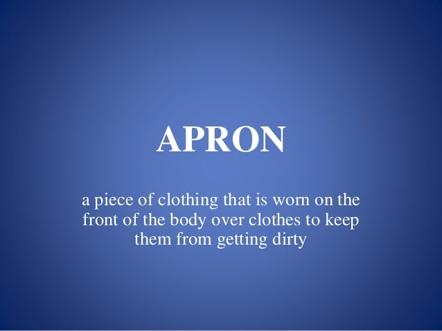 APRON a piece of clothing that is worn on the front of the body over clothes to keep them from getting dirty