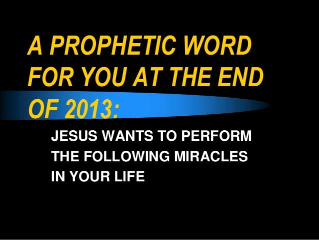 A PROPHETIC WORD FOR YOU AT THE END OF 2013: JESUS WANTS TO PERFORM THE FOLLOWING MIRACLES IN YOUR LIFE