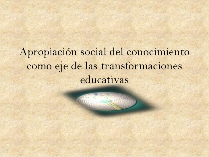 Apropiación social del conocimiento como eje de las transformaciones            educativas