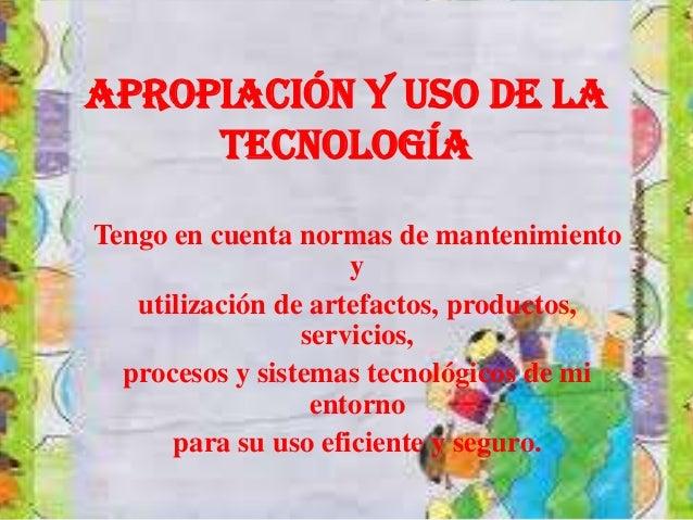 Apropiación y uso de latecnologíaTengo en cuenta normas de mantenimientoyutilización de artefactos, productos,servicios,pr...