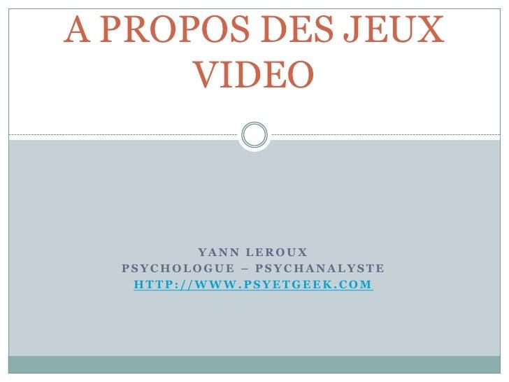 A PROPOS DES JEUX       VIDEO              YANN LEROUX   PSYCHOLOGUE – PSYCHANALYSTE    HTTP://WWW.PSYETGEEK.COM