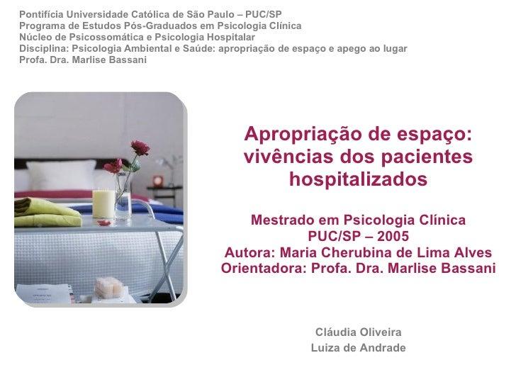 Apropriação de espaço: vivências dos pacientes hospitalizados Mestrado em Psicologia Clínica PUC/SP – 2005 Autora: Maria C...