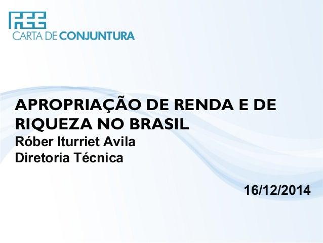 APROPRIAÇÃO DE RENDA E DE RIQUEZA NO BRASIL Róber Iturriet Avila Diretoria Técnica 16/12/2014