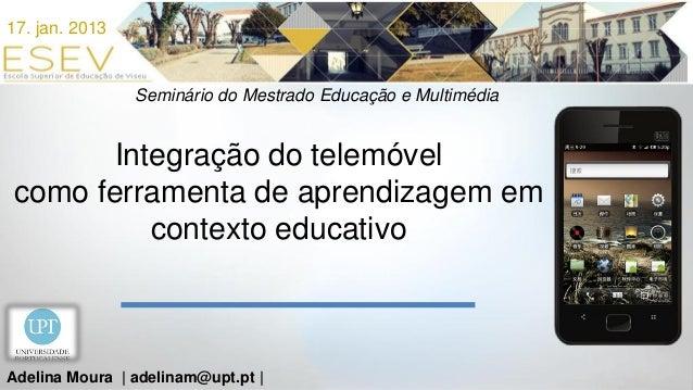 17. jan. 2013                Seminário do Mestrado Educação e Multimédia       Integração do telemóvelcomo ferramenta de a...