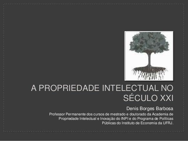 A PROPRIEDADE INTELECTUAL NO SÉCULO XXI Denis Borges Barbosa Professor Permanente dos cursos de mestrado e doutorado da Ac...
