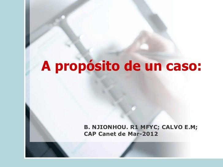 A propósito de un caso:   B. NJIONHOU. R1 MFYC;  CALVO E.M;  CAP Canet de Mar-2012