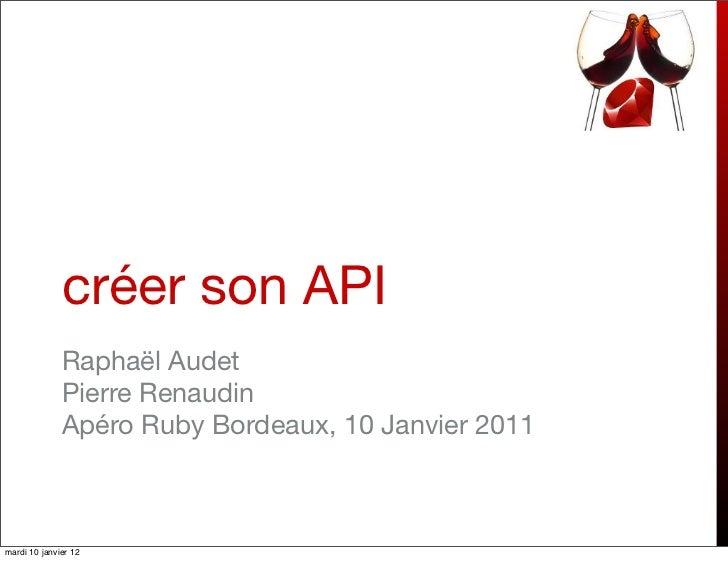 créer son API              Raphaël Audet              Pierre Renaudin              Apéro Ruby Bordeaux, 10 Janvier 2011mar...