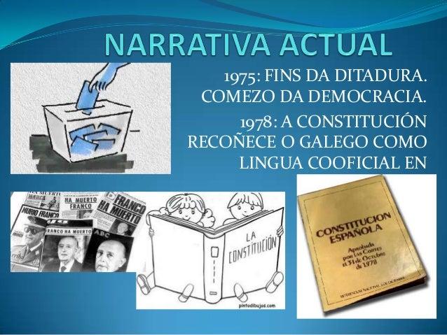 1975: FINS DA DITADURA.COMEZO DA DEMOCRACIA.1978: A CONSTITUCIÓNRECOÑECE O GALEGO COMOLINGUA COOFICIAL ENGALICIA.
