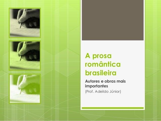 A prosaromânticabrasileiraAutores e obras maisimportantes(Prof. Adeildo Júnior)