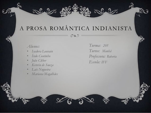 A P RO S A RO M Â N T I C A I N D I A N I S TA   Alunos:                  Turma: 205   •   Isadora Louvain      Turno: Man...