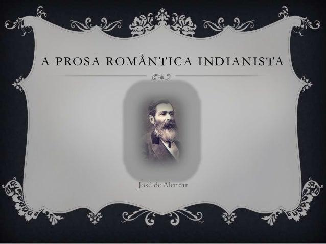 A P RO S A RO M Â N T I C A I N D I A N I S TA                  José de Alencar