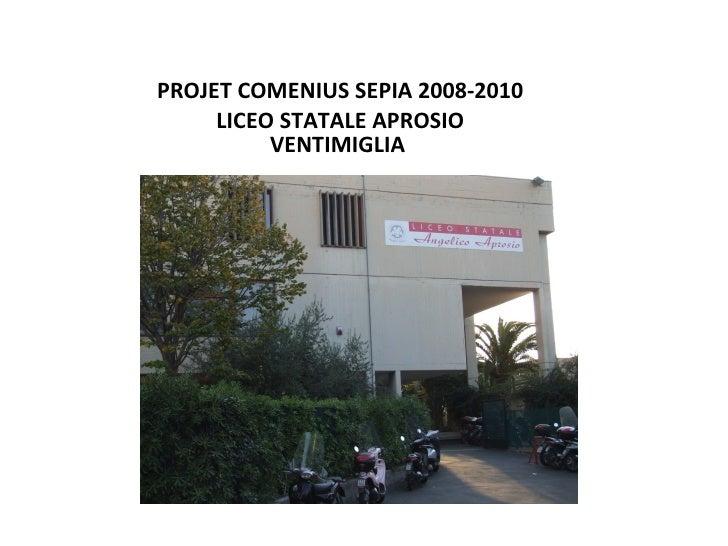 <ul><li>PROJET COMENIUS SEPIA 2008-2010 </li></ul><ul><li>LICEO STATALE APROSIO VENTIMIGLIA  </li></ul>