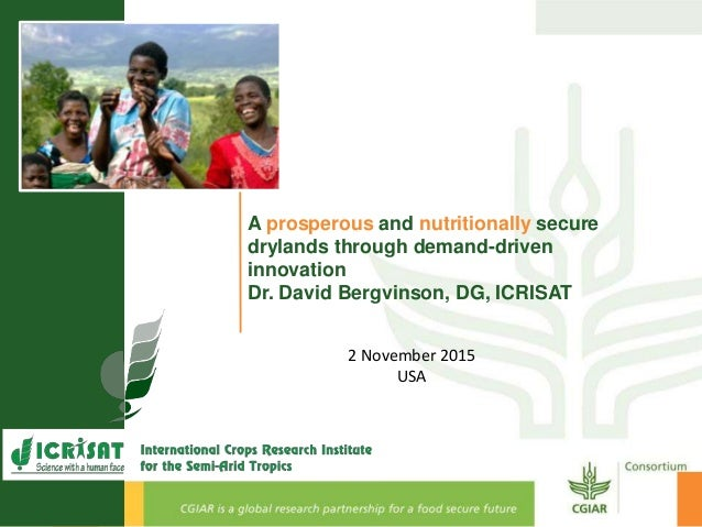 A prosperous and nutritionally secure drylands through demand-driven innovation Dr. David Bergvinson, DG, ICRISAT 2 Novemb...